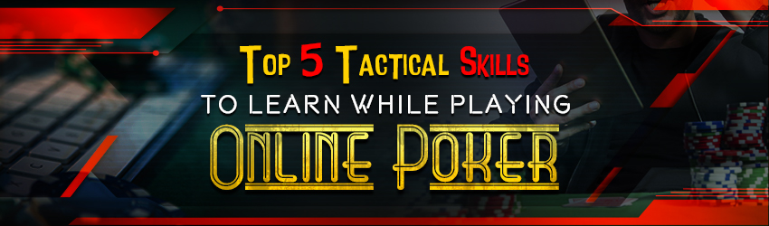 Top 5 Tactical Skills to Learn While Playing Online Poker