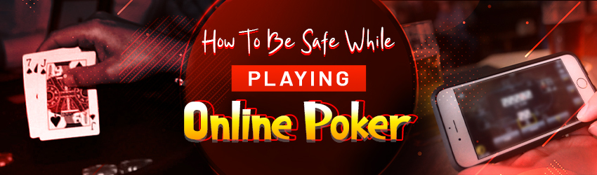 How To Be Safe While Playing Online Poker?