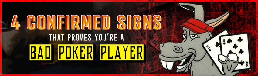 4 Confirmed Signs That Proves You're a Bad Poker Player