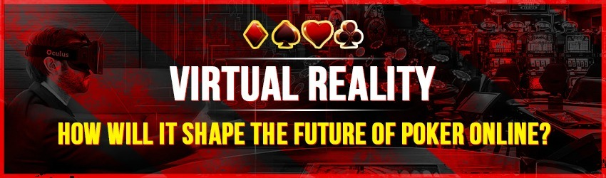 Virtual Reality – How Will it Shape the Future of Poker Online?