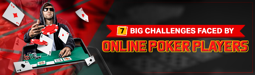 7 Big Challenges Faced by Online Poker Players