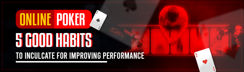 Online Poker: 5 Good Habits to Inculcate for Improving Performance
