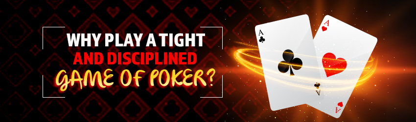 Why Play A Tight and Disciplined Game of  Poker?