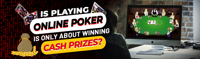 Is Playing Online Poker is Only About Winning Cash Prizes?