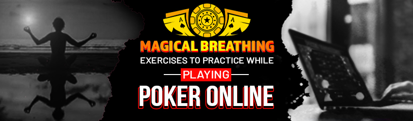 Magical Breathing Exercises to Practice While Playing Poker Online