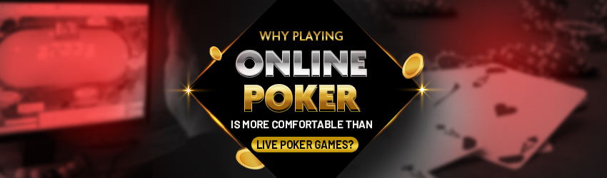 Why Playing Online Poker is More Comfortable than Live Poker Games?
