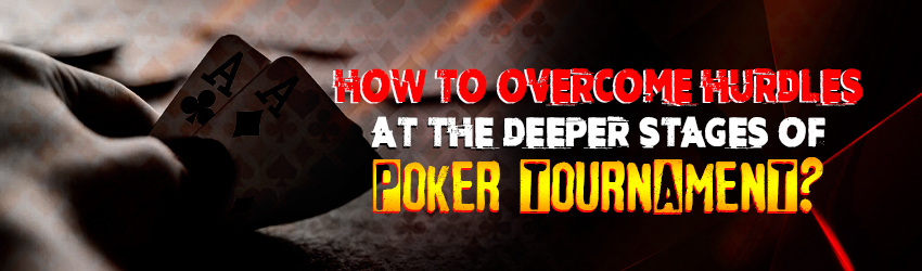 How To Overcome Hurdles At the Deeper Stages of Poker Tournament?