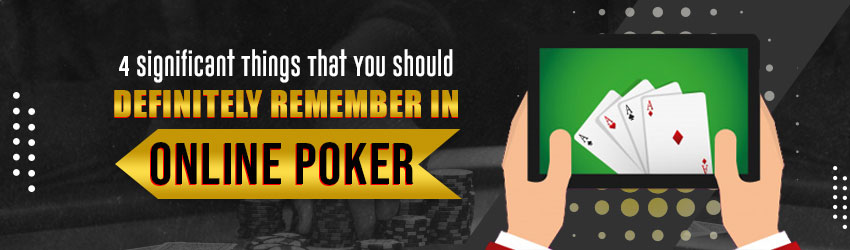 4 Significant Things That You Should Definitely Remember in Online Poker