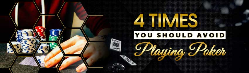 4 Times You Should Avoid Playing Poker
